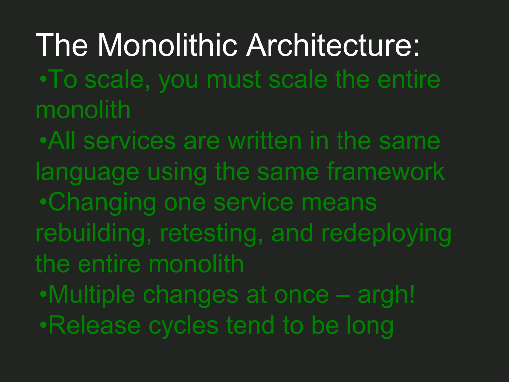 Implications of the monolithic architecture: you must scale the entire monolith; all parts must be written with the same language and framework; to change one service, you must rebuild, retest, redeploy entire monolith [NGINX webinar about connecting applications with NGINX and Docker to include the  microservices architecture and load balancing, Apr 2016]