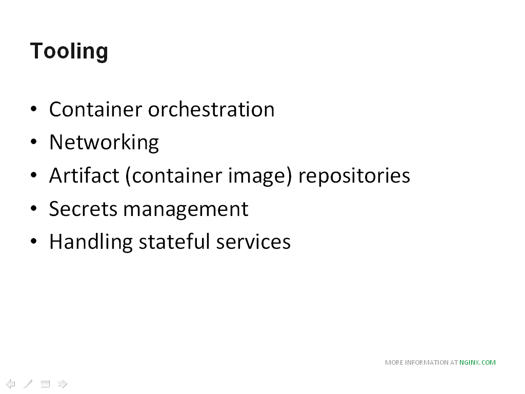 More tooling includes container orchestration, networking, artifact repositories, secrets management, and the handling of stateful services [NGINX webinar about connecting applications with NGINX and Docker to include the microservices architecture and load balancing, Apr 2016]