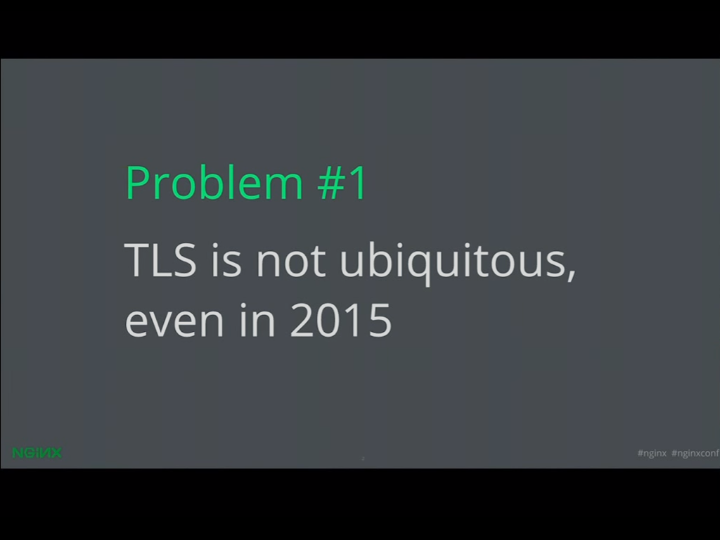 Problem 1 is that TLS is not ubiquitous - a problem that can be solved through Let's Encrypt and NGINX SSL and HTTPS [presentation given by Yan Zhu and Peter Eckersley from the Electronic Frontier Foundation (EFF) at nginx.conf 2015]
