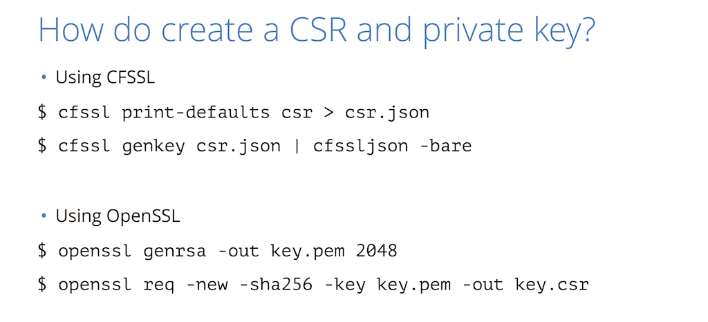 You can use cfssl or openssl commands to create the certificate signing request (CSR) and private key you present to the CA for website security through HTTPS [presentation by Nick Sullivan of CloudFlare at nginx.conf 2015]