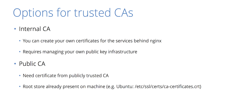 For backend encryption, you can choose to act as your own CA (which means managing a public key infrastructure), or use a regular trusted CA to provide website security through HTTPS [presentation by Nick Sullivan of CloudFlare at nginx.conf 2015]