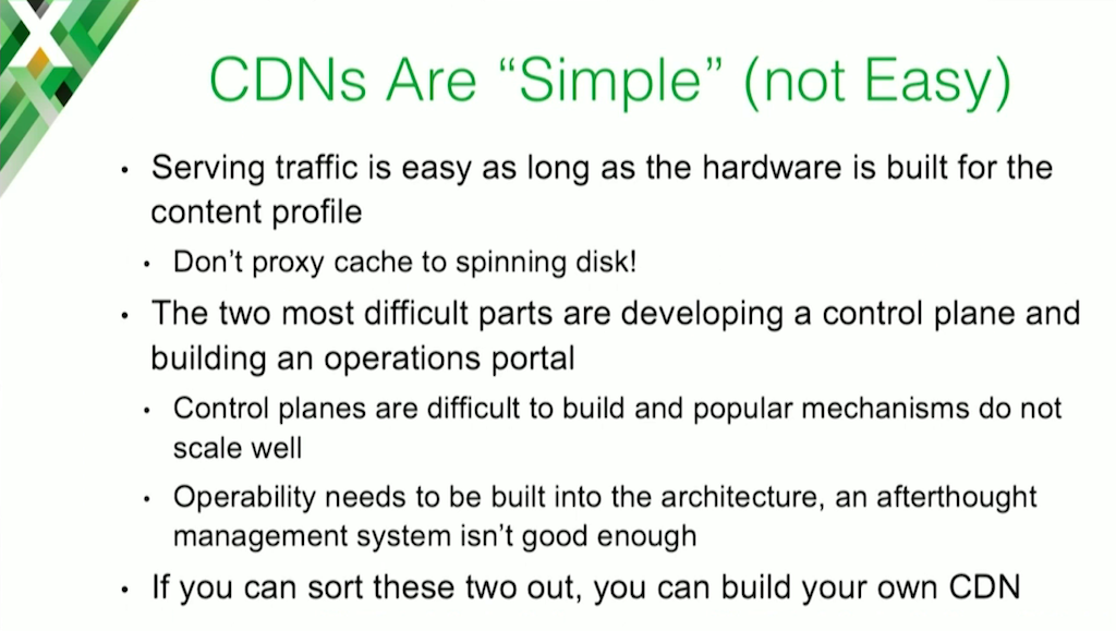 The basic function of a CDN is to route clients to a web cache for the content they need, which is pretty simple to implement; developing a control plane and an operability model are more difficult