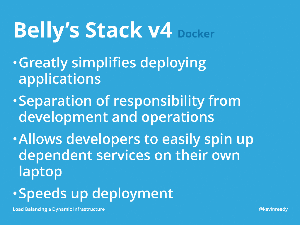 The benefits of Docker is that it simplifies deploying applications, it separates responsibility from development and operations, allows developers to easily spin up dependent servies, and it speeds up deployment [presentation by Kevin Reedy of Belly Card at nginx.conf 2014]