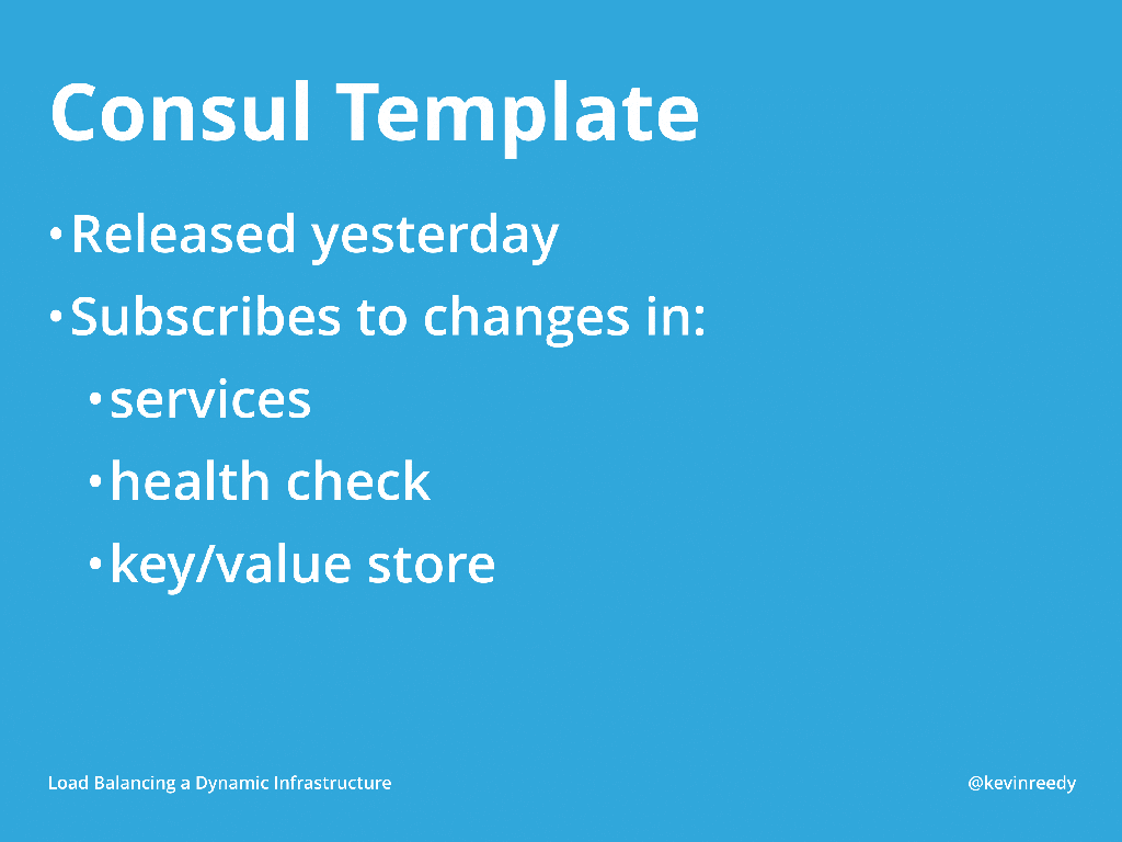 Consul templates were changed recently with regards to services, health checking capabilities, and the key-value store [presentation by Kevin Reedy of Belly Card at nginx.conf 2014]
